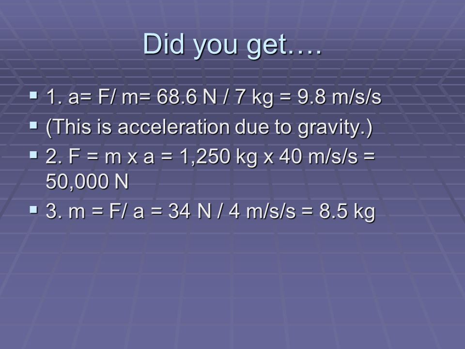Did you get…. 1. a= F/ m= 68.6 N / 7 kg = 9.8 m/s/s