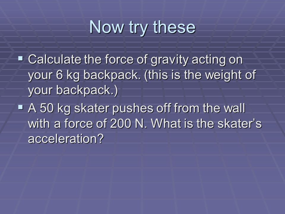 Now try these Calculate the force of gravity acting on your 6 kg backpack. (this is the weight of your backpack.)