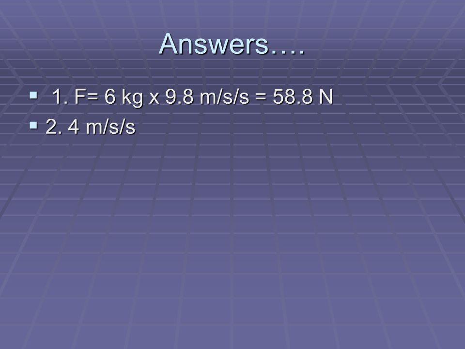 Answers…. 1. F= 6 kg x 9.8 m/s/s = 58.8 N 2. 4 m/s/s