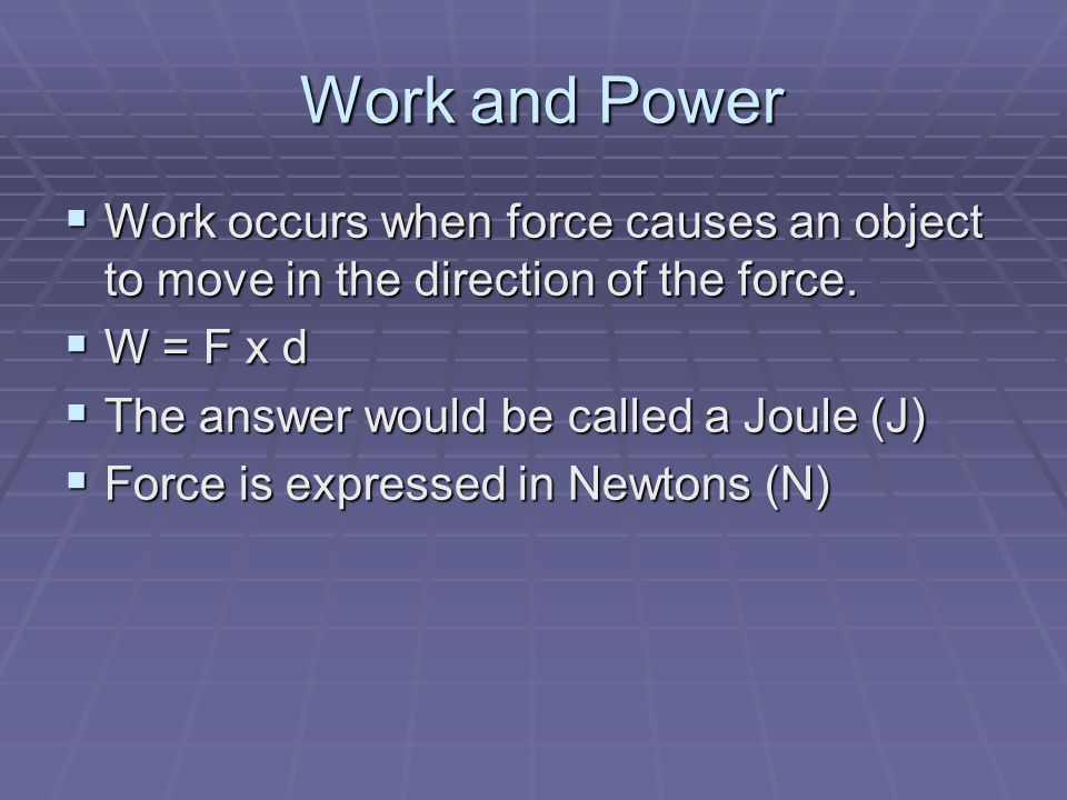 Work and Power Work occurs when force causes an object to move in the direction of the force. W = F x d.