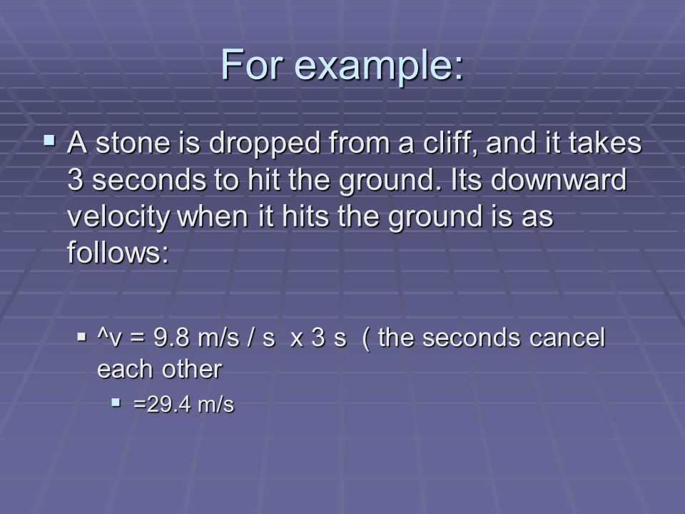 For example: A stone is dropped from a cliff, and it takes 3 seconds to hit the ground. Its downward velocity when it hits the ground is as follows: