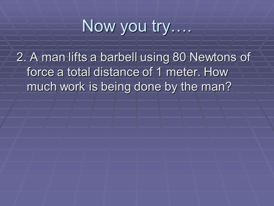 Now you try…. 2. A man lifts a barbell using 80 Newtons of force a total distance of 1 meter.