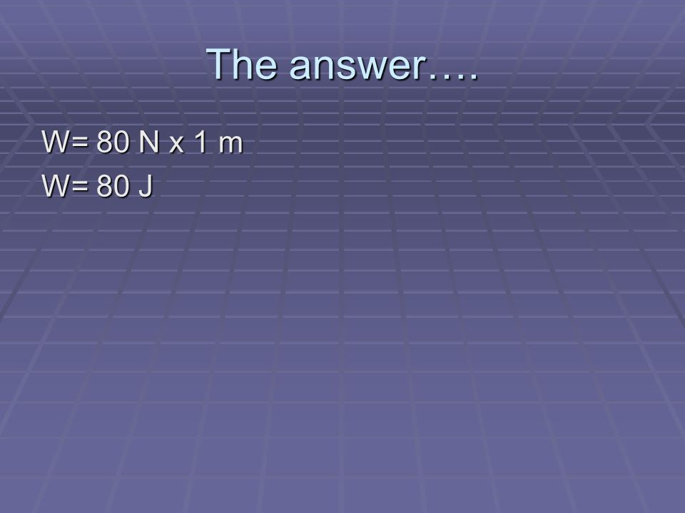 The answer…. W= 80 N x 1 m W= 80 J