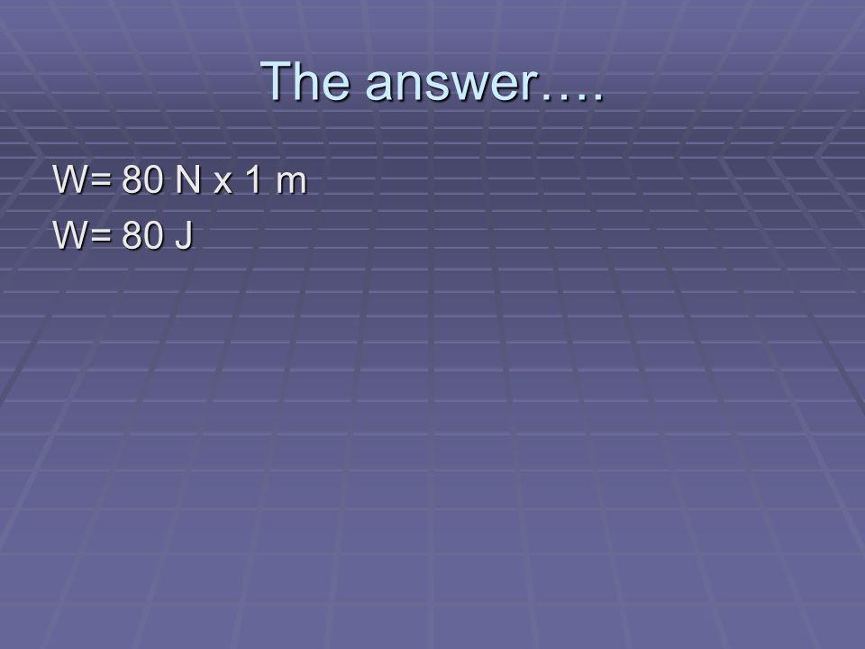 The answer…. W= 80 N x 1 m W= 80 J