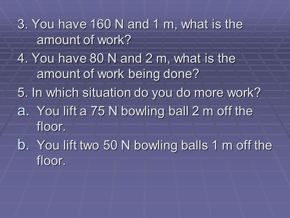 3. You have 160 N and 1 m, what is the amount of work