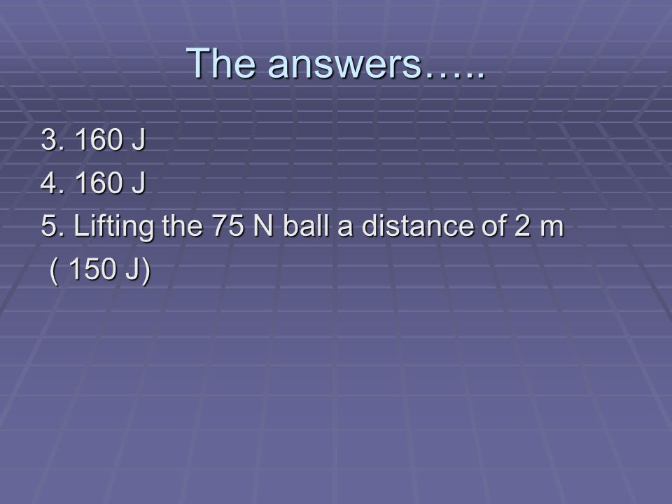 The answers….. 3. 160 J 4. 160 J 5. Lifting the 75 N ball a distance of 2 m ( 150 J)