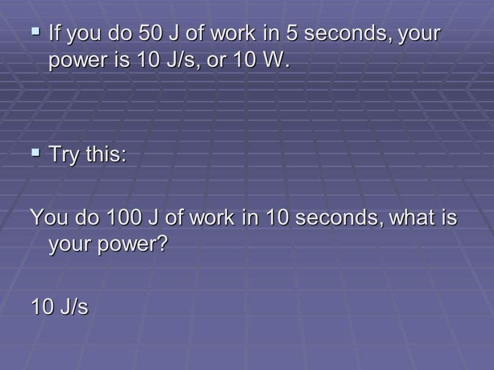 If you do 50 J of work in 5 seconds, your power is 10 J/s, or 10 W.