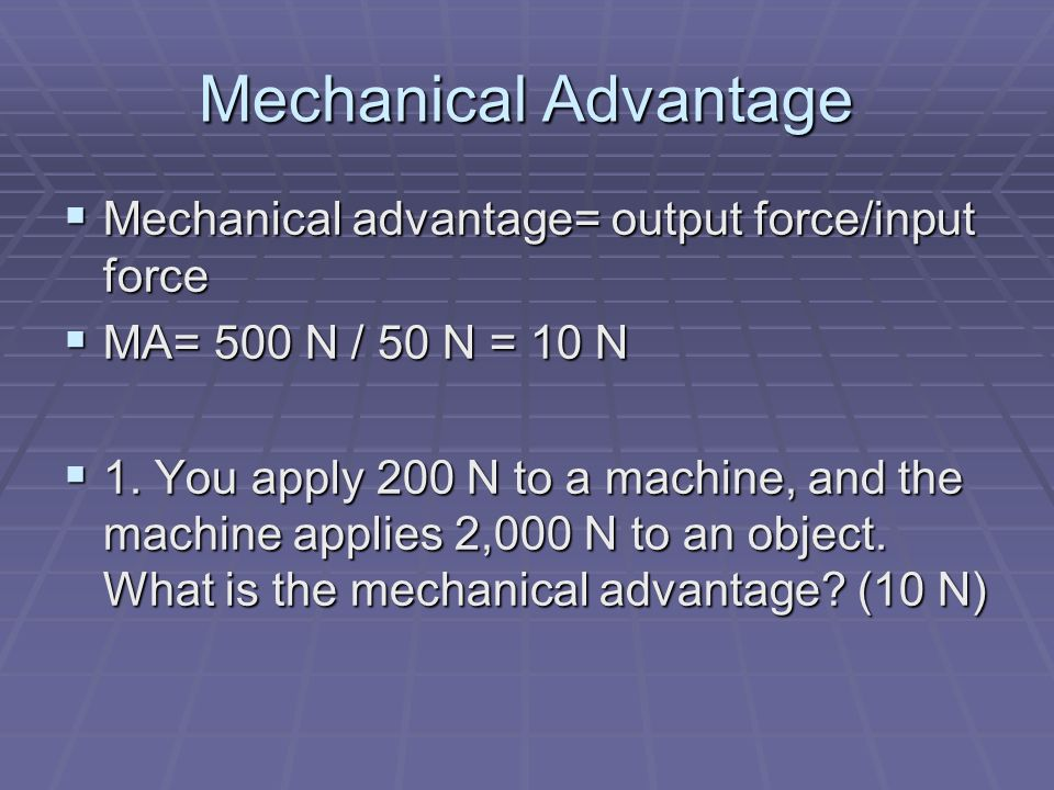 Mechanical Advantage Mechanical advantage= output force/input force