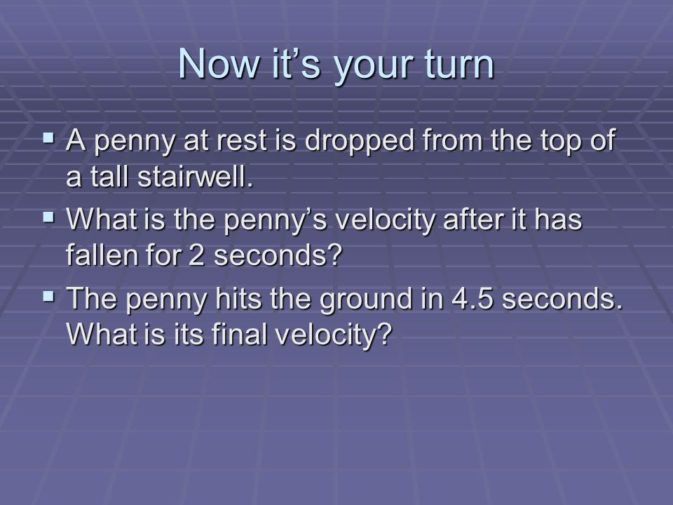 Now it's your turn A penny at rest is dropped from the top of a tall stairwell. What is the penny's velocity after it has fallen for 2 seconds