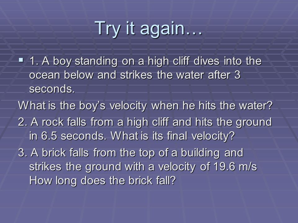 Try it again… 1. A boy standing on a high cliff dives into the ocean below and strikes the water after 3 seconds.
