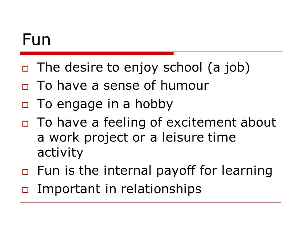 Fun The desire to enjoy school (a job) To have a sense of humour