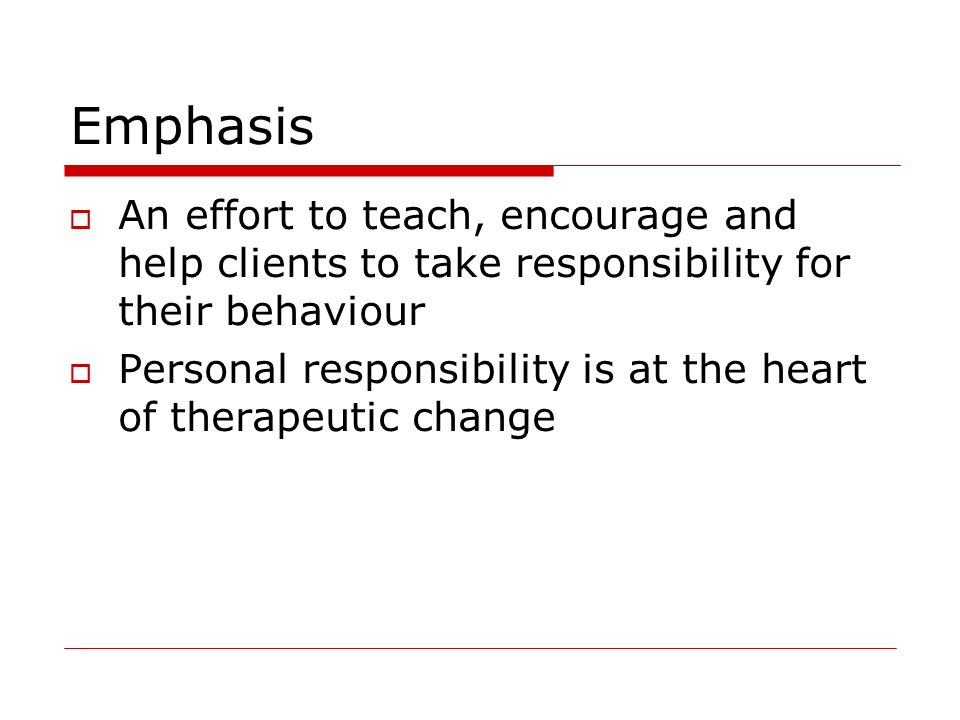 Emphasis An effort to teach, encourage and help clients to take responsibility for their behaviour.