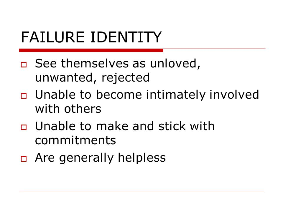FAILURE IDENTITY See themselves as unloved, unwanted, rejected