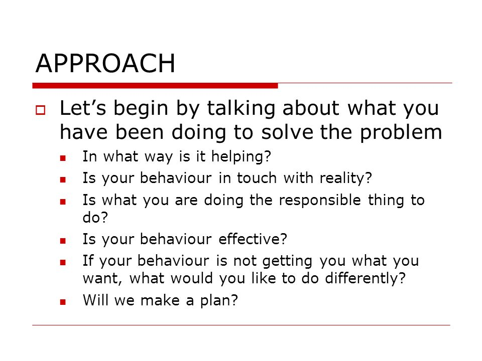 APPROACH Let's begin by talking about what you have been doing to solve the problem. In what way is it helping