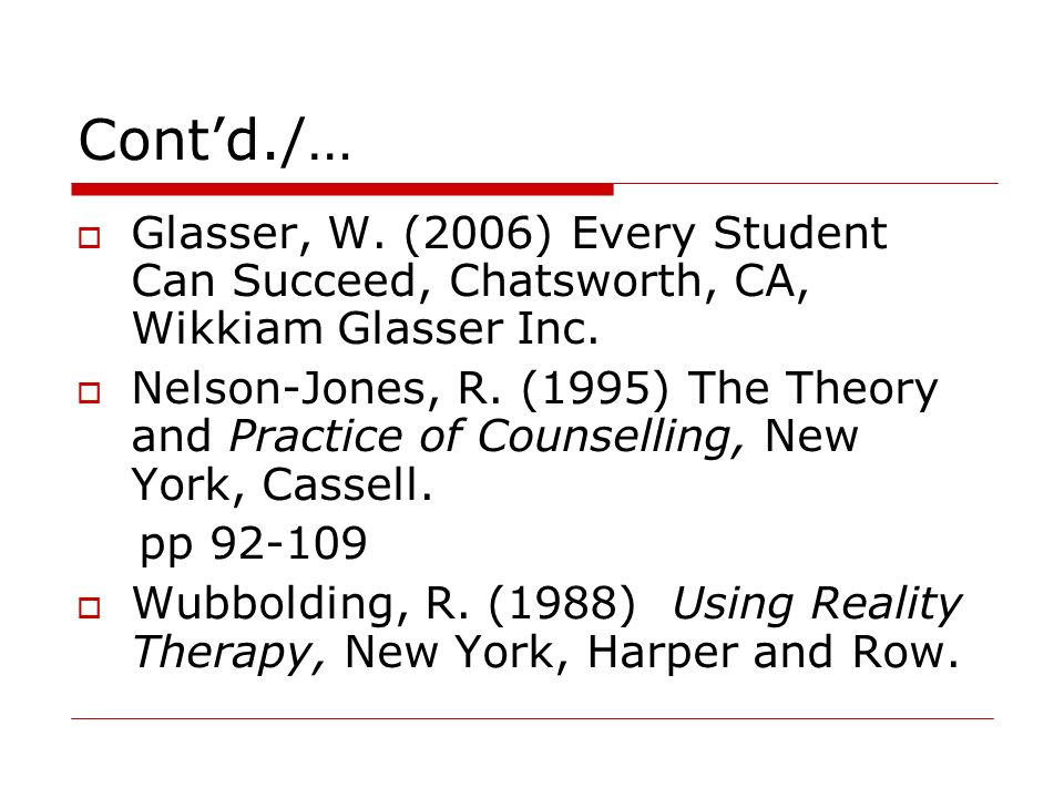Cont'd./… Glasser, W. (2006) Every Student Can Succeed, Chatsworth, CA, Wikkiam Glasser Inc.