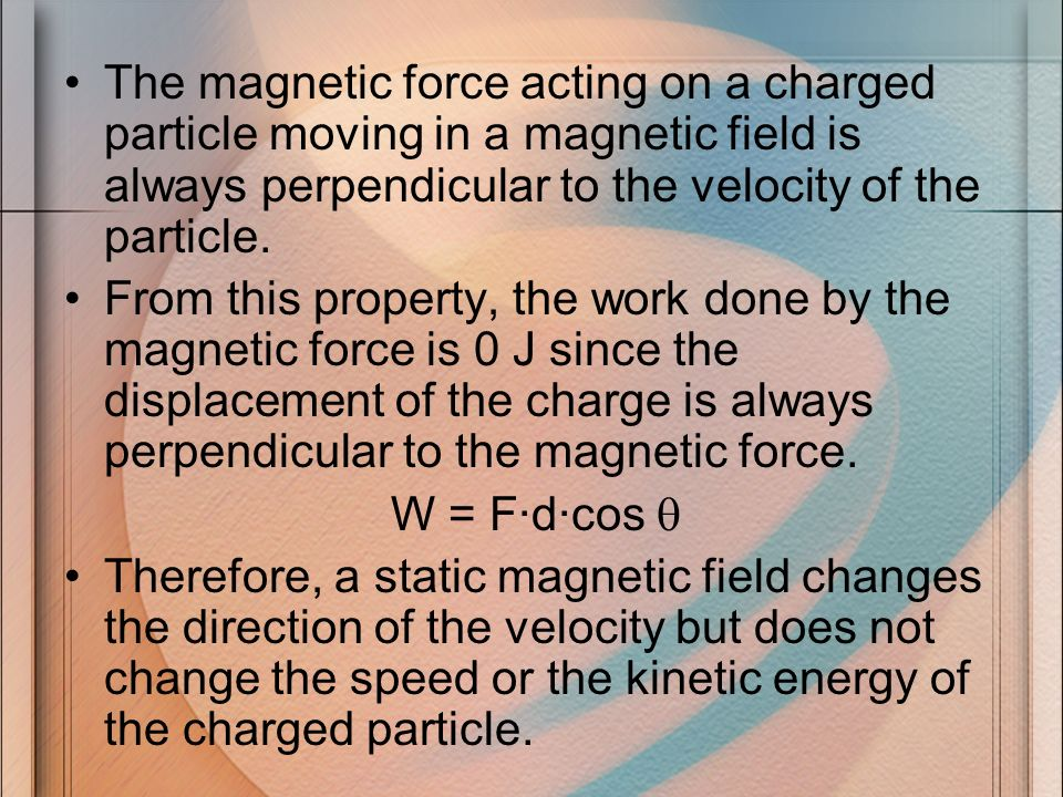The magnetic force acting on a charged particle moving in a magnetic field is always perpendicular to the velocity of the particle.