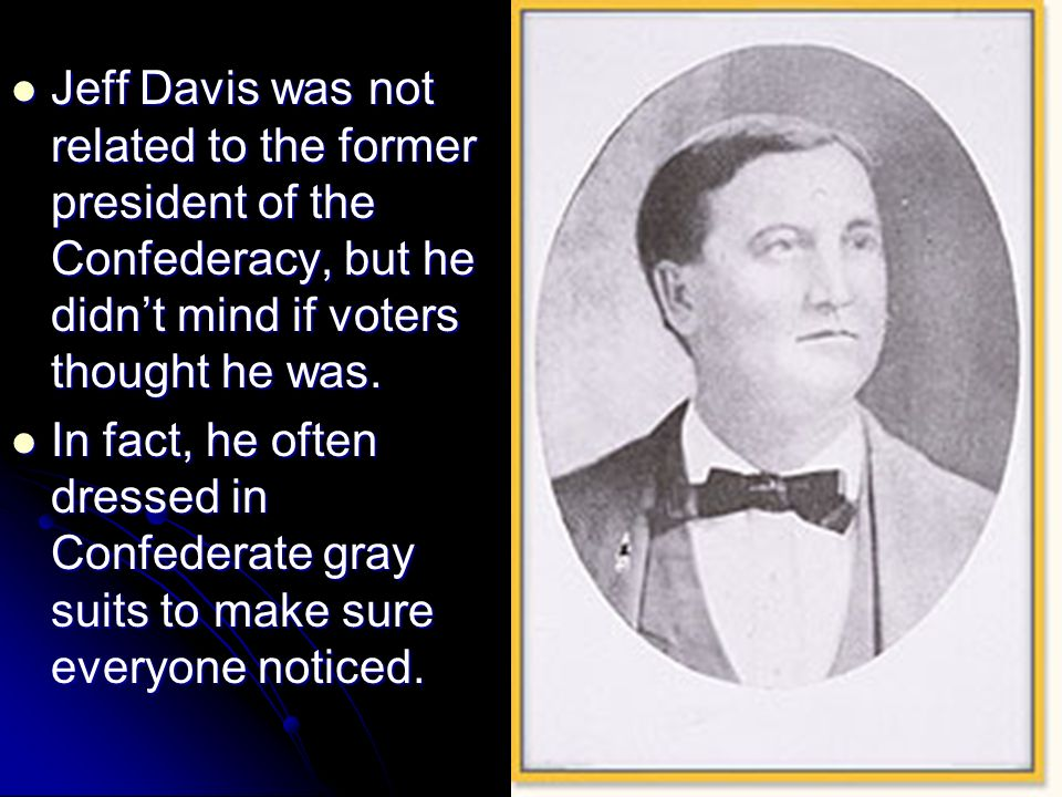 Jeff Davis was not related to the former president of the Confederacy, but he didn't mind if voters thought he was.