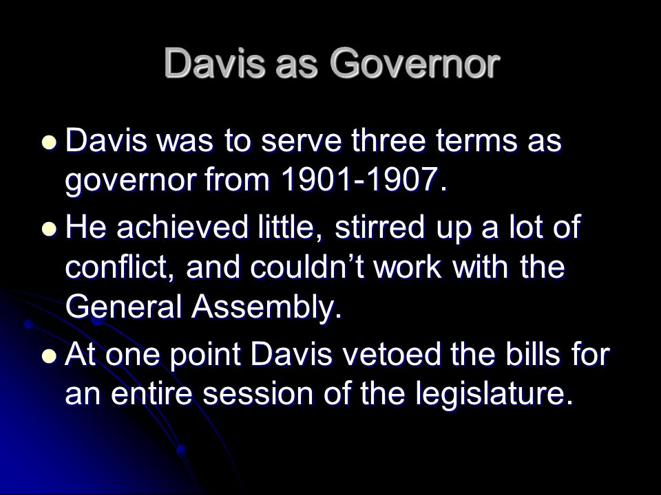 Davis as Governor Davis was to serve three terms as governor from 1901-1907.