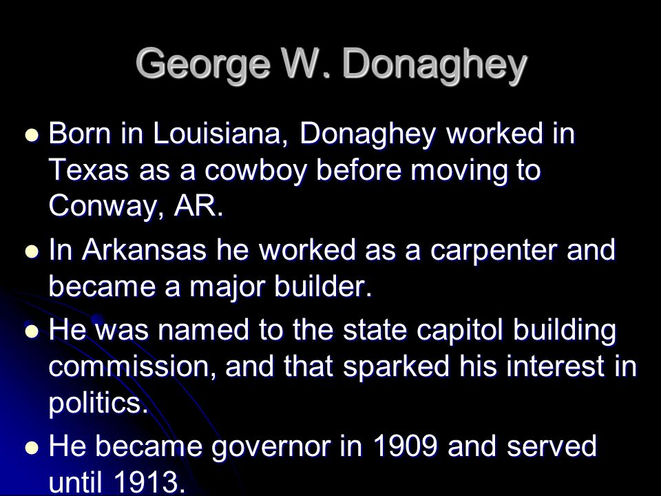 George W. Donaghey Born in Louisiana, Donaghey worked in Texas as a cowboy before moving to Conway, AR.
