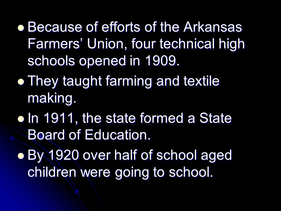 Because of efforts of the Arkansas Farmers' Union, four technical high schools opened in 1909.