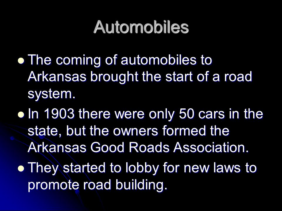 Automobiles The coming of automobiles to Arkansas brought the start of a road system.