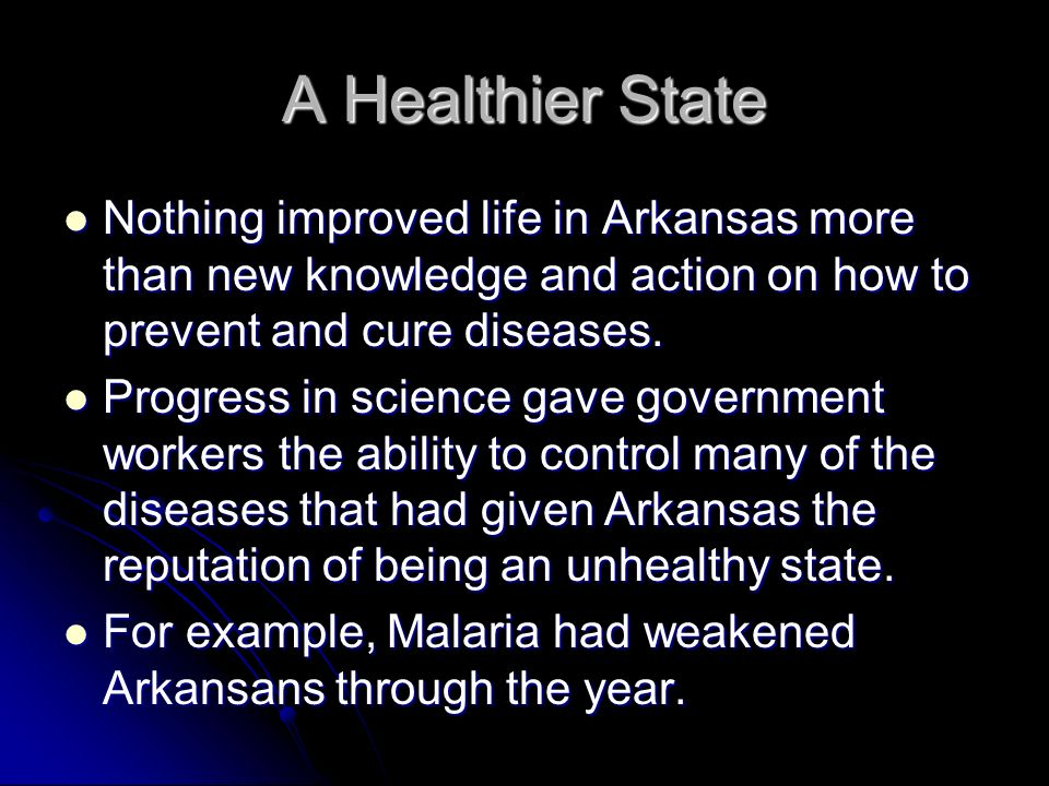 A Healthier State Nothing improved life in Arkansas more than new knowledge and action on how to prevent and cure diseases.