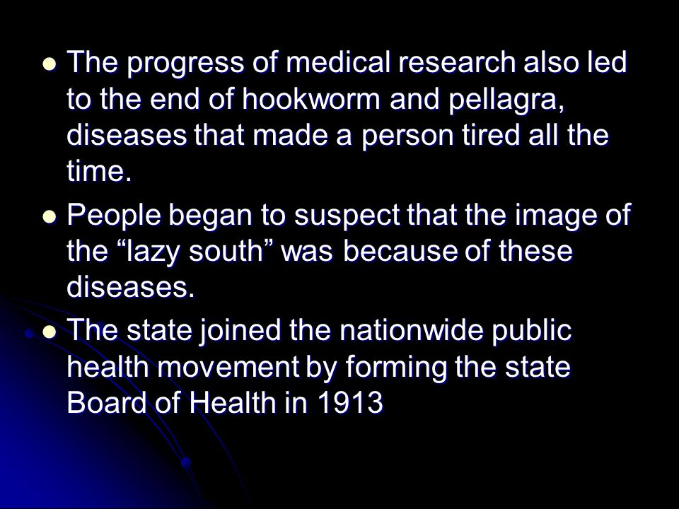 The progress of medical research also led to the end of hookworm and pellagra, diseases that made a person tired all the time.