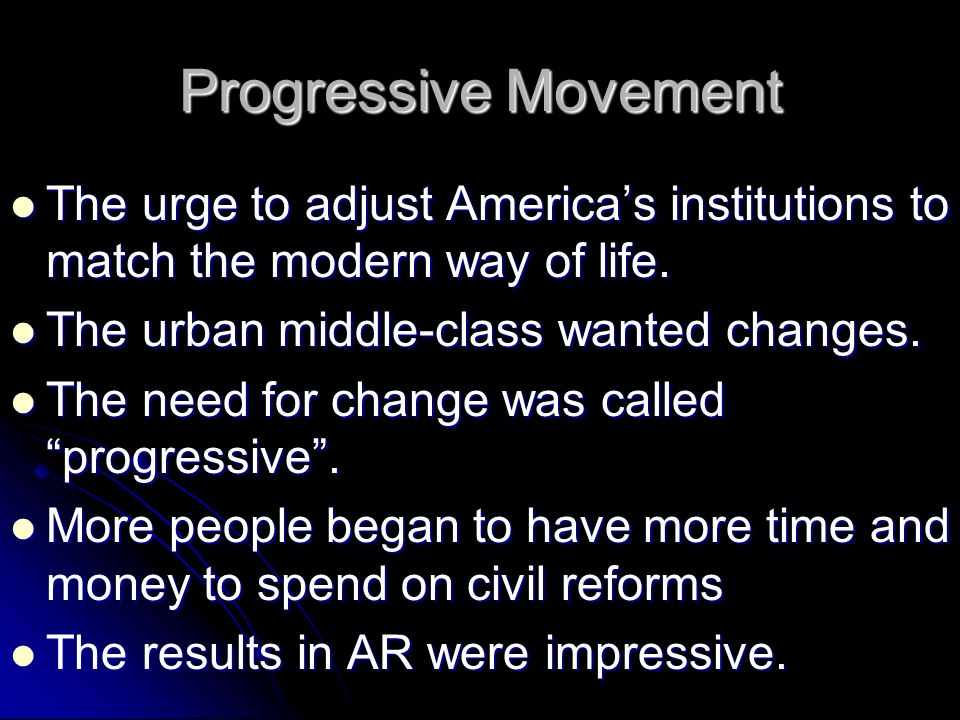 Progressive Movement The urge to adjust America's institutions to match the modern way of life. The urban middle-class wanted changes.