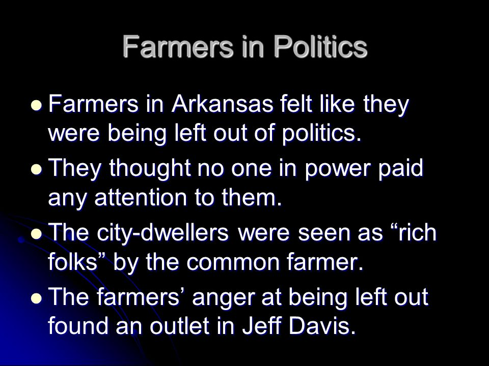 Farmers in Politics Farmers in Arkansas felt like they were being left out of politics. They thought no one in power paid any attention to them.