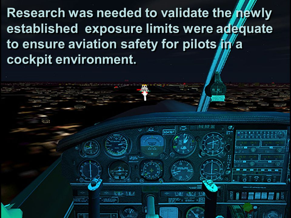 Research was needed to validate the newly established exposure limits were adequate to ensure aviation safety for pilots in a cockpit environment.