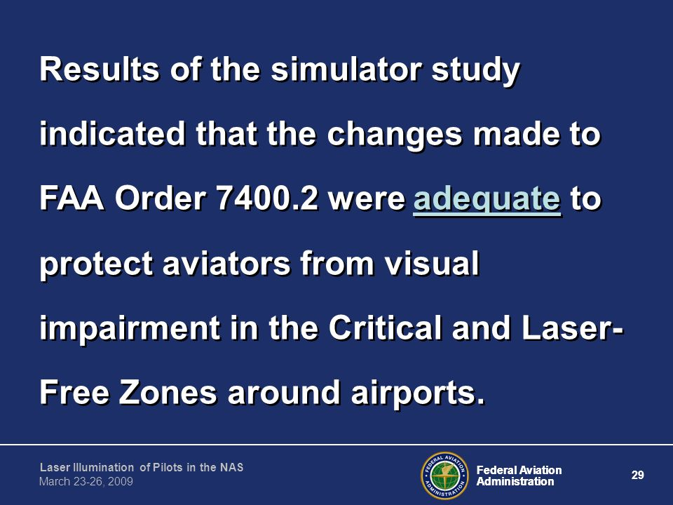 Results of the simulator study indicated that the changes made to FAA Order 7400.2 were adequate to protect aviators from visual impairment in the Critical and Laser-Free Zones around airports.