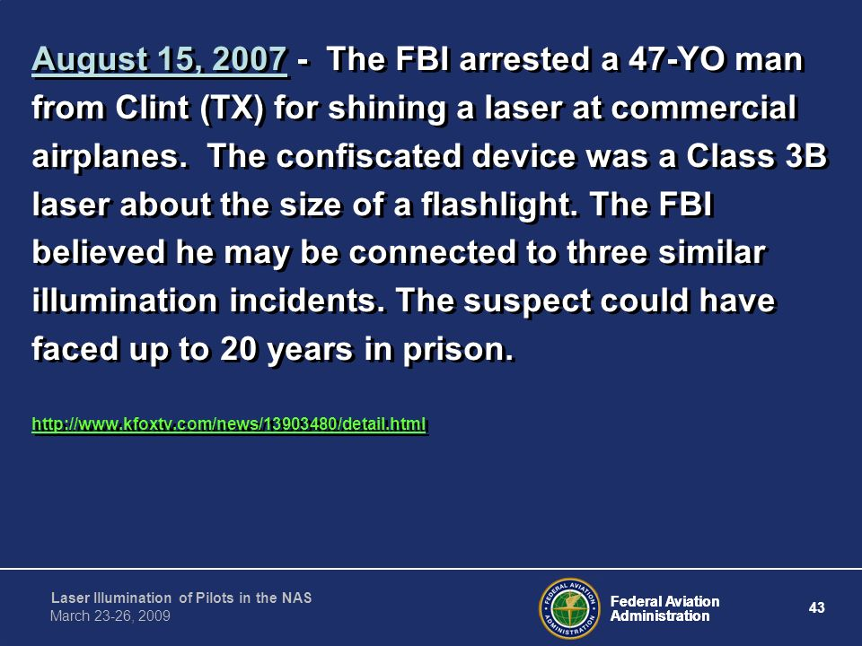 August 15, 2007 - The FBI arrested a 47-YO man from Clint (TX) for shining a laser at commercial airplanes. The confiscated device was a Class 3B laser about the size of a flashlight. The FBI believed he may be connected to three similar illumination incidents. The suspect could have faced up to 20 years in prison.