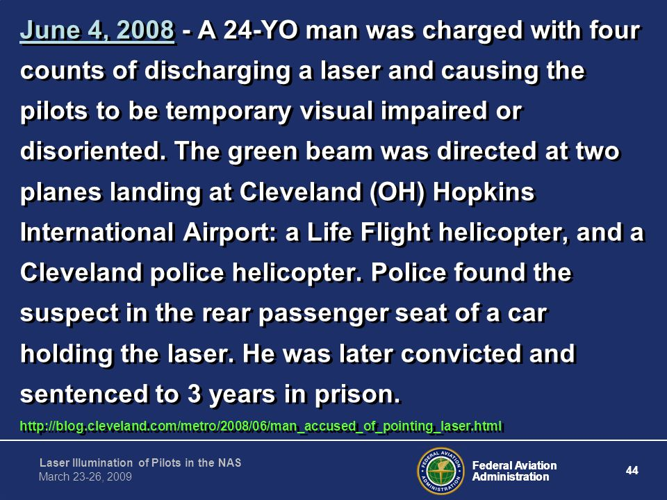June 4, 2008 - A 24-YO man was charged with four counts of discharging a laser and causing the pilots to be temporary visual impaired or disoriented. The green beam was directed at two planes landing at Cleveland (OH) Hopkins International Airport: a Life Flight helicopter, and a Cleveland police helicopter. Police found the suspect in the rear passenger seat of a car holding the laser. He was later convicted and sentenced to 3 years in prison.