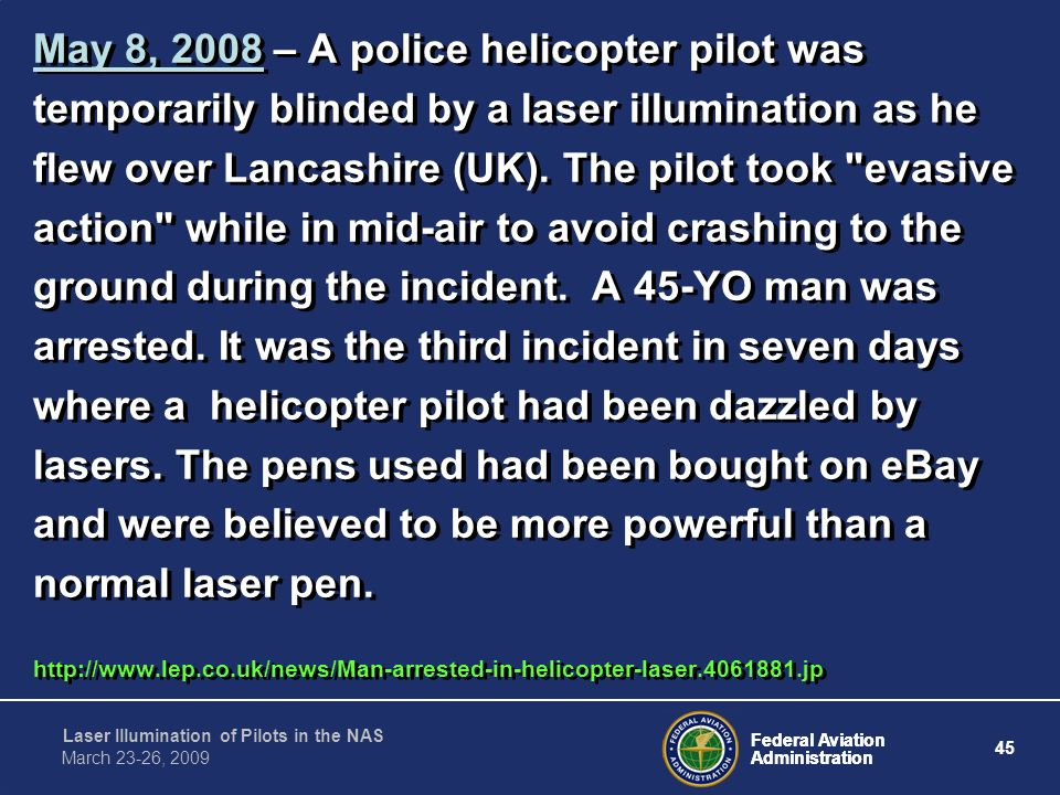 May 8, 2008 – A police helicopter pilot was temporarily blinded by a laser illumination as he flew over Lancashire (UK). The pilot took evasive action while in mid-air to avoid crashing to the ground during the incident. A 45-YO man was arrested. It was the third incident in seven days where a helicopter pilot had been dazzled by lasers. The pens used had been bought on eBay and were believed to be more powerful than a normal laser pen.