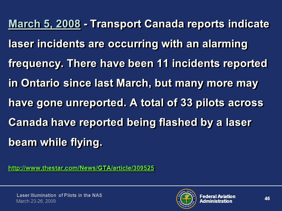 March 5, 2008 - Transport Canada reports indicate laser incidents are occurring with an alarming frequency. There have been 11 incidents reported in Ontario since last March, but many more may have gone unreported. A total of 33 pilots across Canada have reported being flashed by a laser beam while flying.