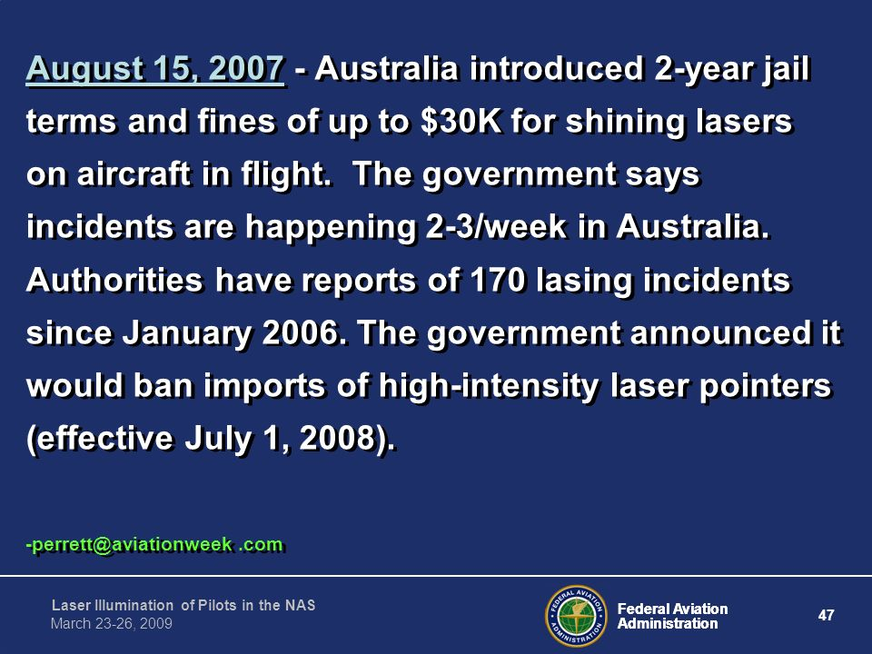 August 15, 2007 - Australia introduced 2-year jail terms and fines of up to $30K for shining lasers on aircraft in flight. The government says incidents are happening 2-3/week in Australia. Authorities have reports of 170 lasing incidents since January 2006. The government announced it would ban imports of high-intensity laser pointers (effective July 1, 2008).