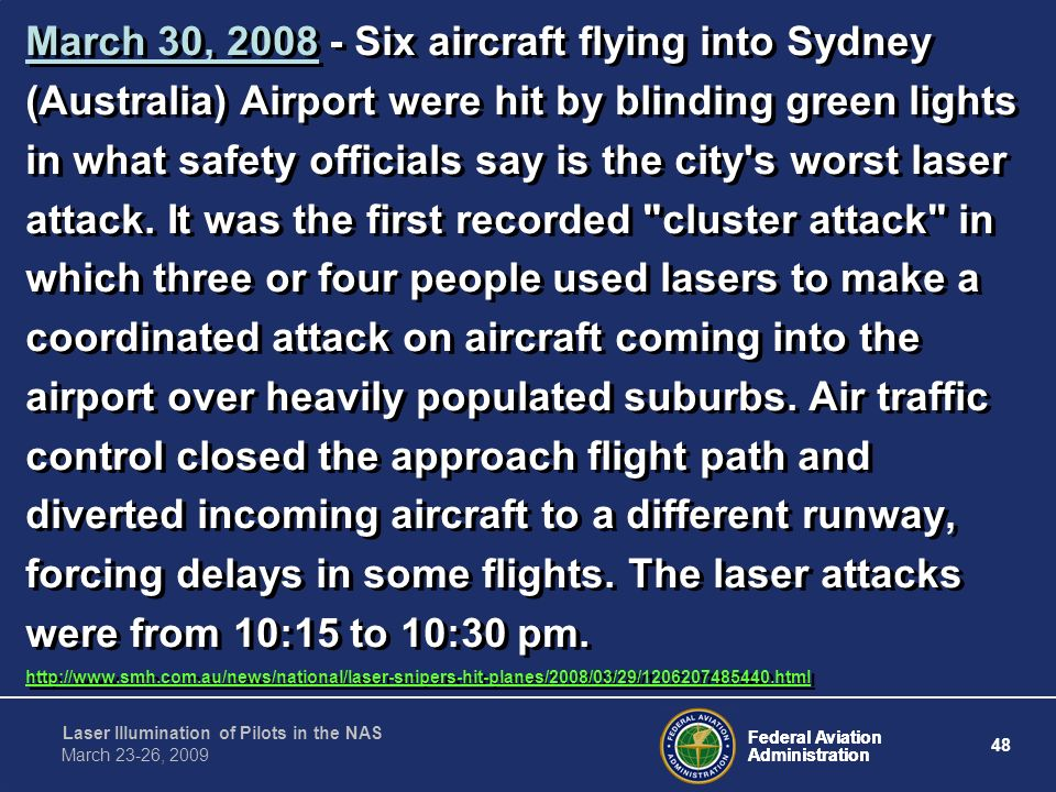 March 30, 2008 - Six aircraft flying into Sydney (Australia) Airport were hit by blinding green lights in what safety officials say is the city s worst laser attack. It was the first recorded cluster attack in which three or four people used lasers to make a coordinated attack on aircraft coming into the airport over heavily populated suburbs. Air traffic control closed the approach flight path and diverted incoming aircraft to a different runway, forcing delays in some flights. The laser attacks were from 10:15 to 10:30 pm.