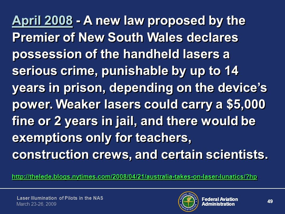 April 2008 - A new law proposed by the Premier of New South Wales declares possession of the handheld lasers a serious crime, punishable by up to 14 years in prison, depending on the device's power. Weaker lasers could carry a $5,000 fine or 2 years in jail, and there would be exemptions only for teachers, construction crews, and certain scientists.