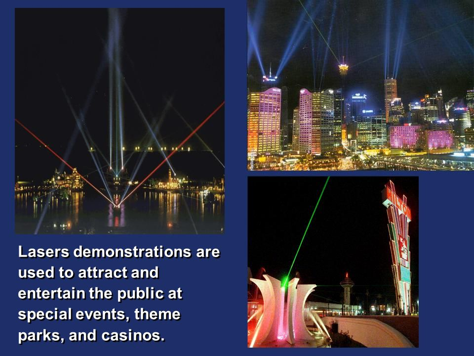 Lasers demonstrations are used to attract and entertain the public at special events, theme parks, and casinos.