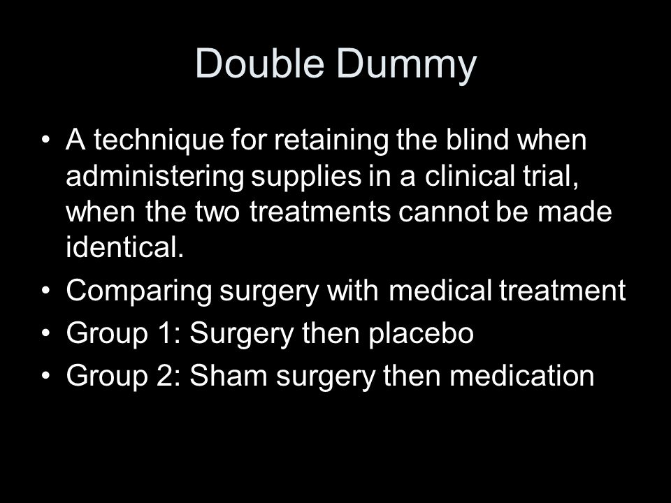 Double Dummy A technique for retaining the blind when administering supplies in a clinical trial, when the two treatments cannot be made identical.