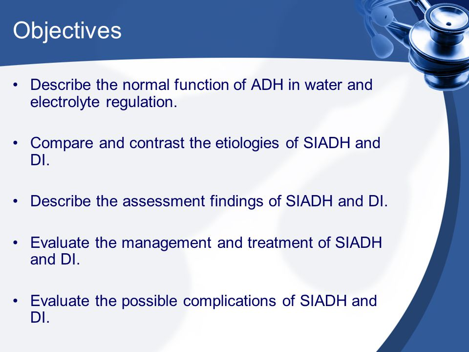 Objectives Describe the normal function of ADH in water and electrolyte regulation. Compare and contrast the etiologies of SIADH and DI.