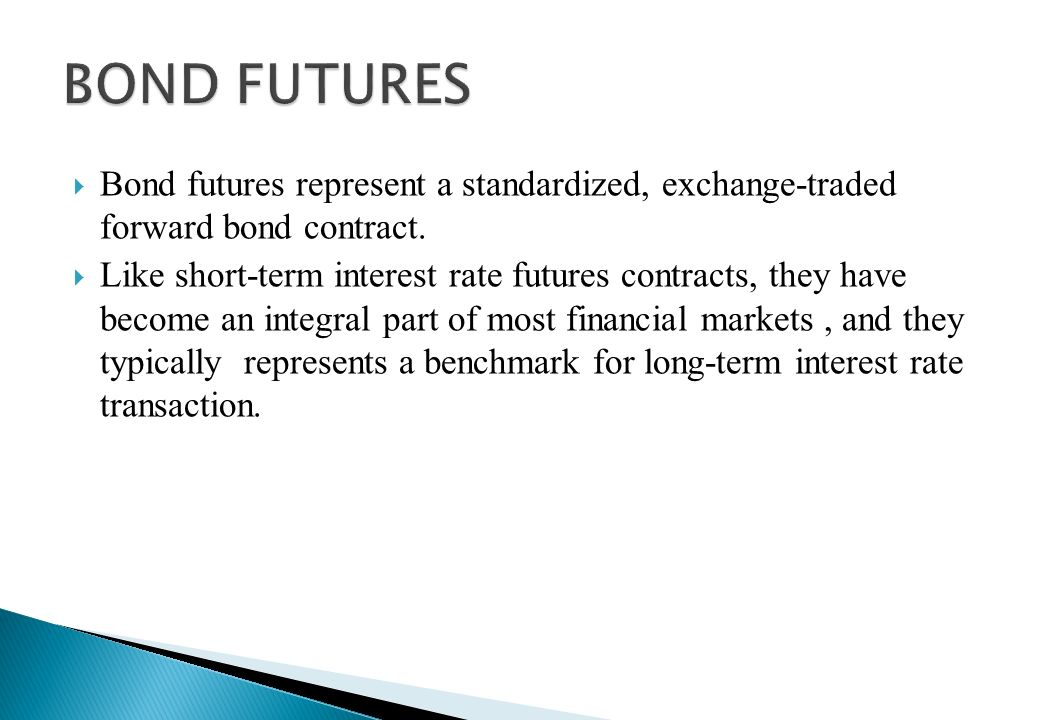 BOND FUTURES Bond futures represent a standardized, exchange-traded forward bond contract.