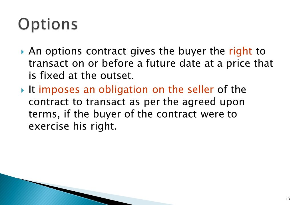 Options An options contract gives the buyer the right to transact on or before a future date at a price that is fixed at the outset.
