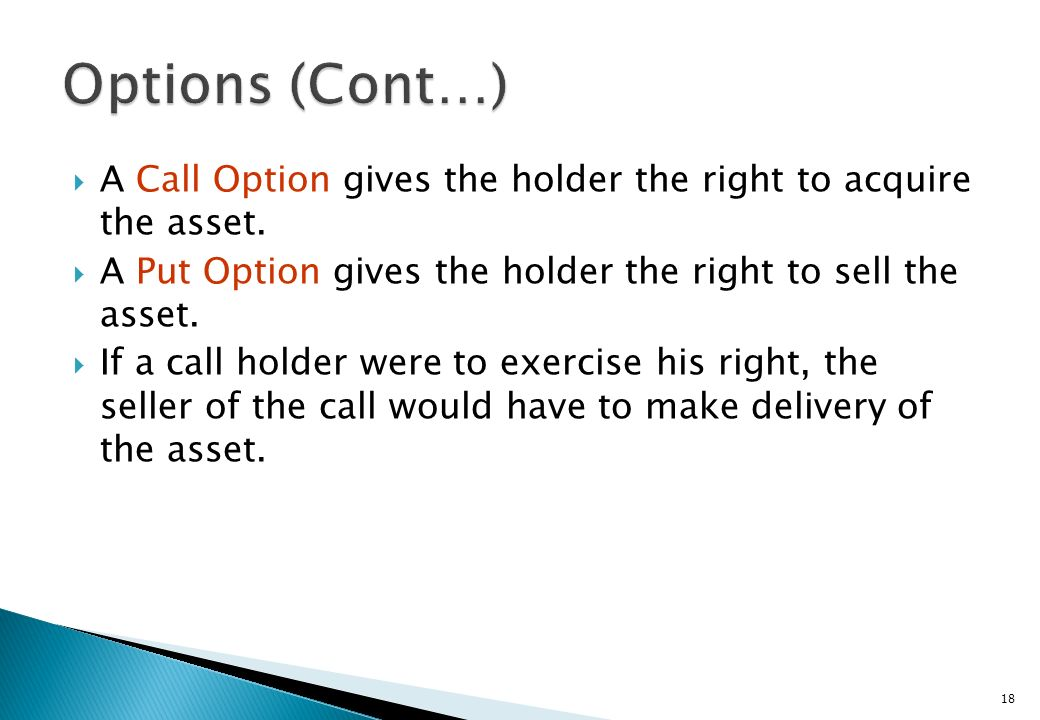 Options (Cont…) A Call Option gives the holder the right to acquire the asset. A Put Option gives the holder the right to sell the asset.