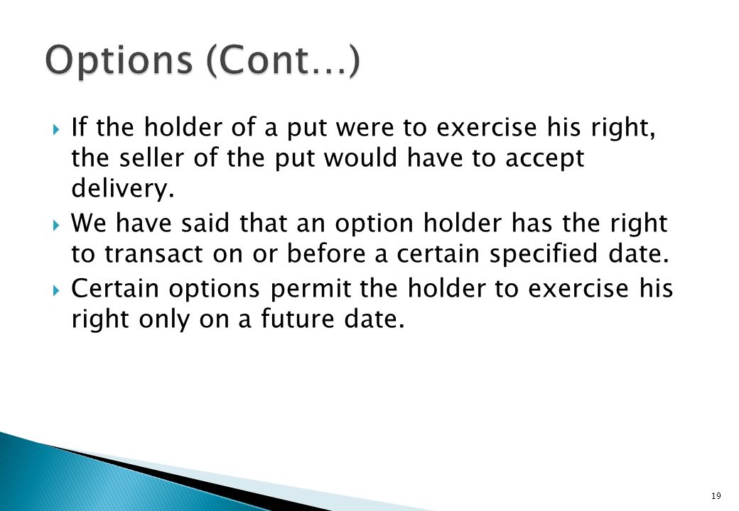 Options (Cont…) If the holder of a put were to exercise his right, the seller of the put would have to accept delivery.