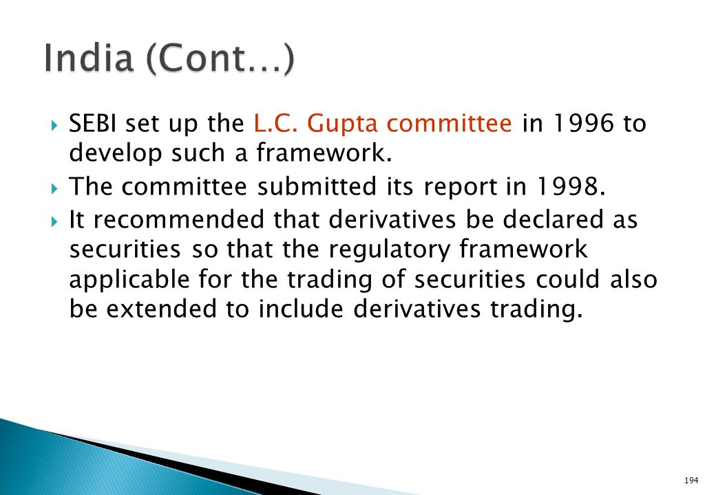 India (Cont…) SEBI set up the L.C. Gupta committee in 1996 to develop such a framework. The committee submitted its report in 1998.