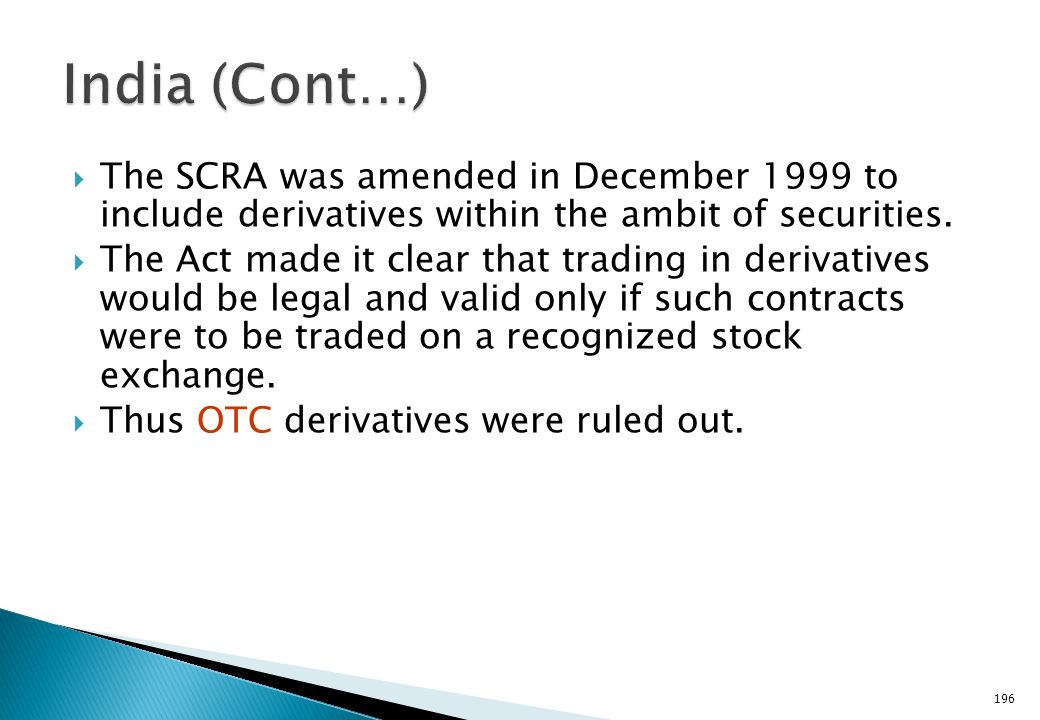 India (Cont…) The SCRA was amended in December 1999 to include derivatives within the ambit of securities.