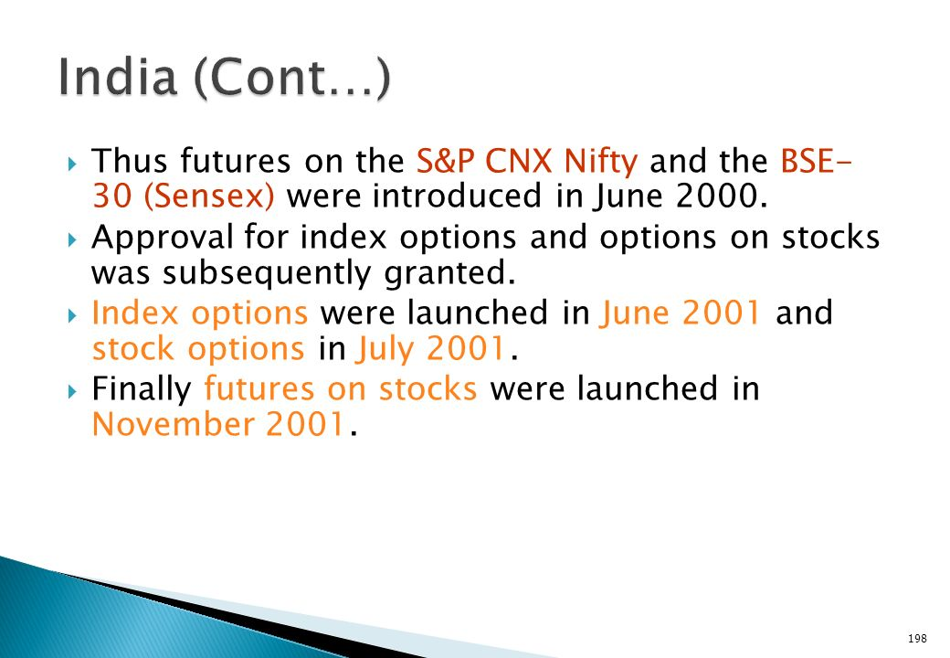 India (Cont…) Thus futures on the S&P CNX Nifty and the BSE- 30 (Sensex) were introduced in June 2000.