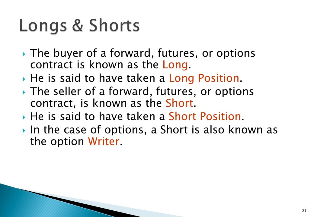 Longs & Shorts The buyer of a forward, futures, or options contract is known as the Long. He is said to have taken a Long Position.