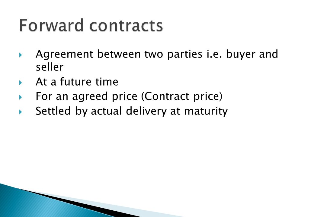 Forward contracts Agreement between two parties i.e. buyer and seller